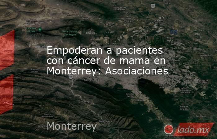 Empoderan a pacientes con cáncer de mama en Monterrey: Asociaciones. Noticias en tiempo real