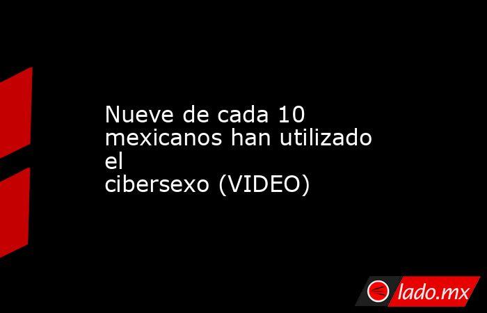 Nueve de cada 10 mexicanos han utilizado el cibersexo(VIDEO) . Noticias en tiempo real