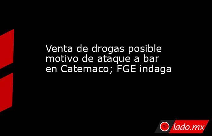 Venta de drogas posible motivo de ataque a bar en Catemaco; FGE indaga. Noticias en tiempo real