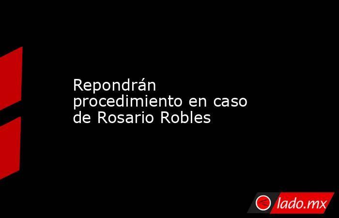Repondrán procedimiento en caso de Rosario Robles. Noticias en tiempo real