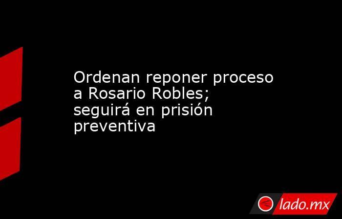 Ordenan reponer proceso a Rosario Robles; seguirá en prisión preventiva. Noticias en tiempo real