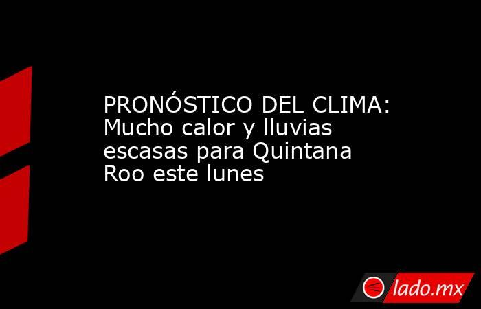 PRONÓSTICO DEL CLIMA: Mucho calor y lluvias escasas para Quintana Roo este lunes. Noticias en tiempo real