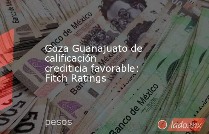 Goza Guanajuato de calificación crediticia favorable: Fitch Ratings. Noticias en tiempo real