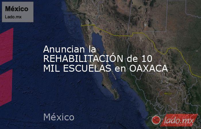 Anuncian la REHABILITACIÓN de 10 MIL ESCUELAS en OAXACA. Noticias en tiempo real