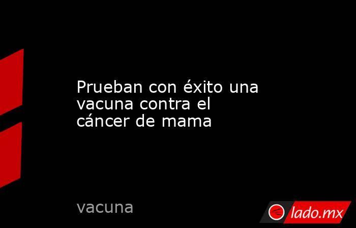 Prueban con éxito una vacuna contra el cáncer de mama. Noticias en tiempo real