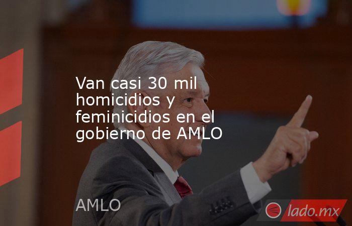 Van casi 30 mil homicidios y feminicidios en el gobierno de AMLO. Noticias en tiempo real