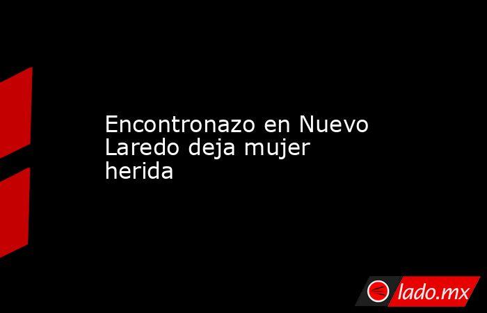 Encontronazo en Nuevo Laredo deja mujer herida. Noticias en tiempo real