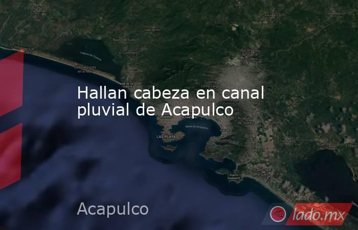 Hallan cabeza en canal pluvial de Acapulco. Noticias en tiempo real