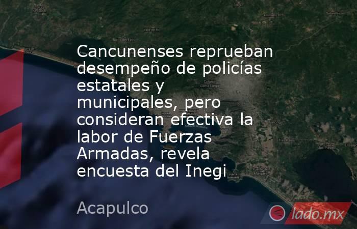 Cancunenses reprueban desempeño de policías estatales y municipales, pero consideran efectiva la labor de Fuerzas Armadas, revela encuesta del Inegi. Noticias en tiempo real