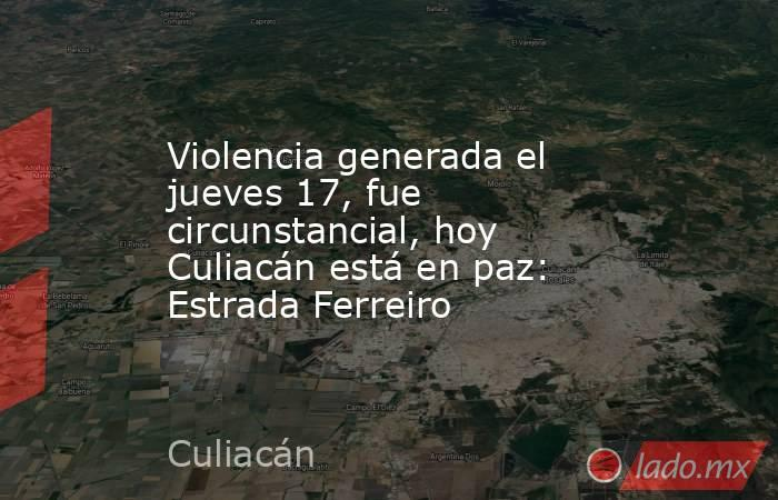 Violencia generada el jueves 17, fue circunstancial, hoy Culiacán está en paz: Estrada Ferreiro. Noticias en tiempo real