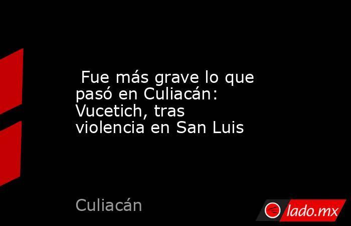 Fue más grave lo que pasó en Culiacán: Vucetich, tras violencia en San Luis. Noticias en tiempo real