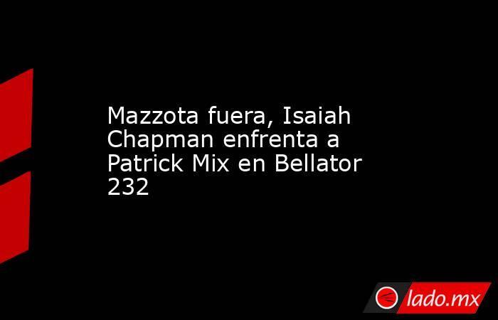Mazzota fuera, Isaiah Chapman enfrenta a Patrick Mix en Bellator 232. Noticias en tiempo real