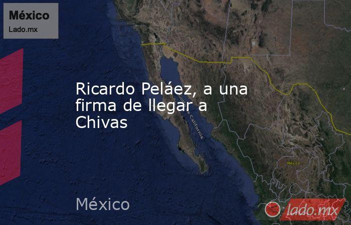 Ricardo Peláez, a una firma de llegar a Chivas. Noticias en tiempo real
