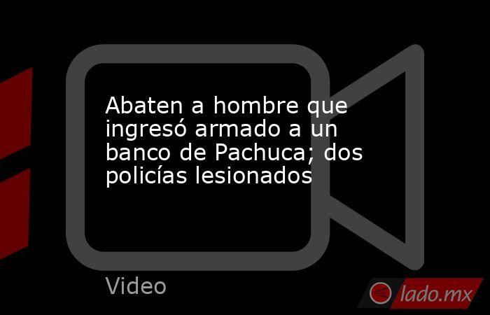 Abaten a hombre que ingresó armado a un banco de Pachuca; dos policías lesionados. Noticias en tiempo real