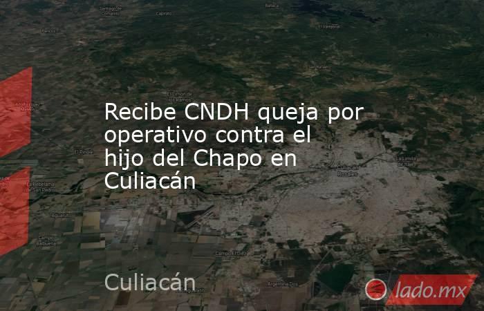 Recibe CNDH queja por operativo contra el hijo del Chapo en Culiacán. Noticias en tiempo real