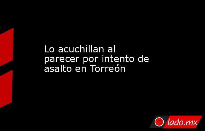 Lo acuchillan al parecer por intento de asalto en Torreón . Noticias en tiempo real