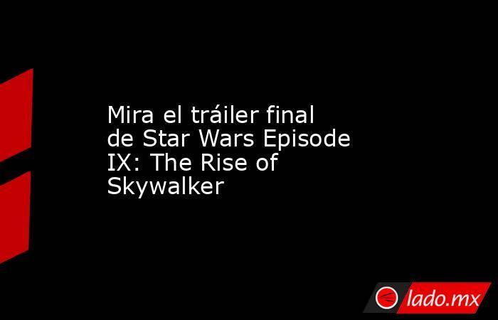 Mira el tráiler final de Star Wars Episode IX: The Rise of Skywalker. Noticias en tiempo real