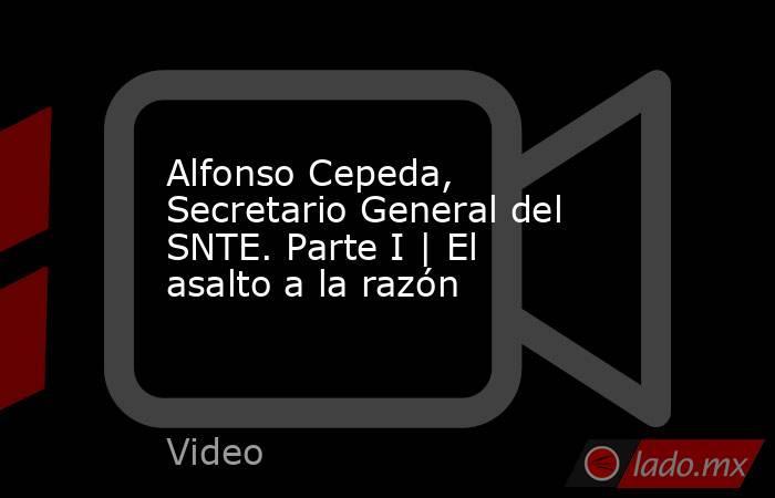 Alfonso Cepeda, Secretario General del SNTE. Parte I   El asalto a la razón. Noticias en tiempo real