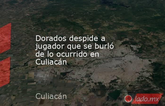 Dorados despide a jugador que se burló de lo ocurrido en Culiacán. Noticias en tiempo real