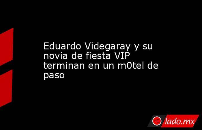 Eduardo Videgaray y su novia de fiesta VIP terminan en un m0tel de paso. Noticias en tiempo real