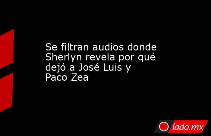 Se filtran audios donde Sherlyn revela por qué dejó a José Luis y Paco Zea. Noticias en tiempo real
