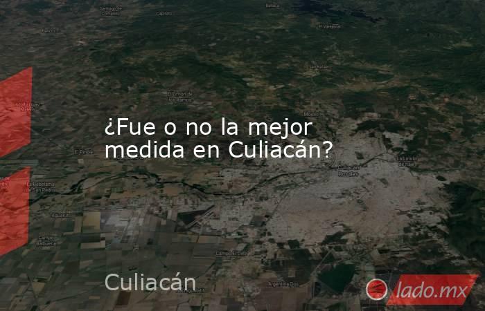 ¿Fue o no la mejor medida en Culiacán?. Noticias en tiempo real