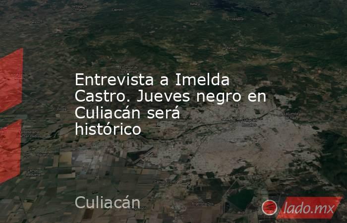 Entrevista a Imelda Castro. Jueves negro en Culiacán será histórico. Noticias en tiempo real
