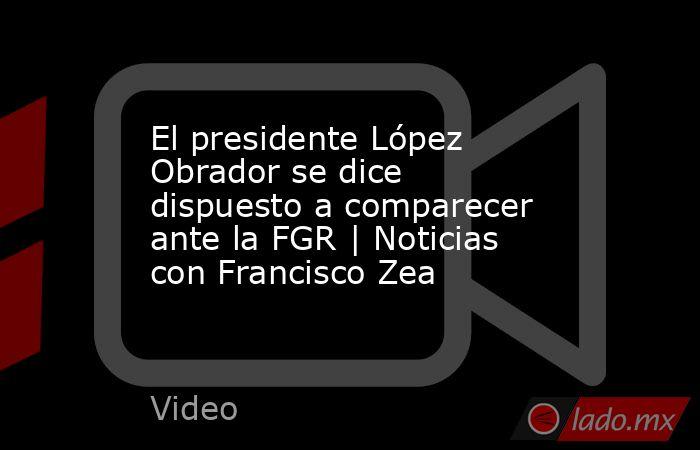 El presidente López Obrador se dice dispuesto a comparecer ante la FGR | Noticias con Francisco Zea. Noticias en tiempo real