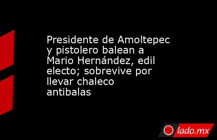 Presidente de Amoltepec y pistolero balean a Mario Hernández, edil electo; sobrevive por llevar chaleco antibalas. Noticias en tiempo real