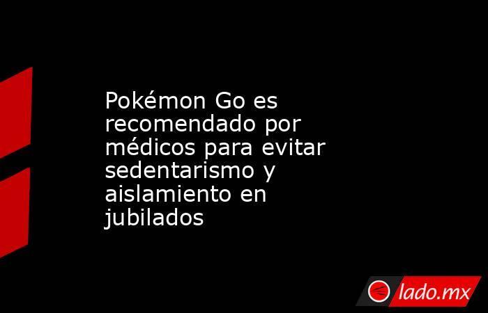 Pokémon Go es recomendado por médicos para evitar sedentarismo y aislamiento en jubilados. Noticias en tiempo real