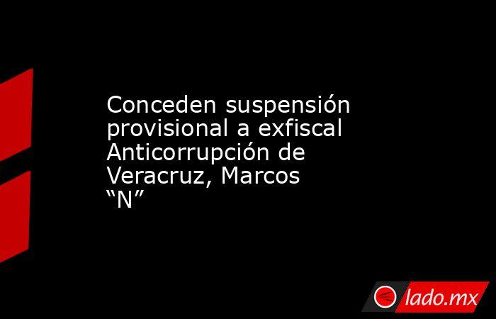 """Conceden suspensión provisional a exfiscal Anticorrupción de Veracruz, Marcos """"N"""". Noticias en tiempo real"""