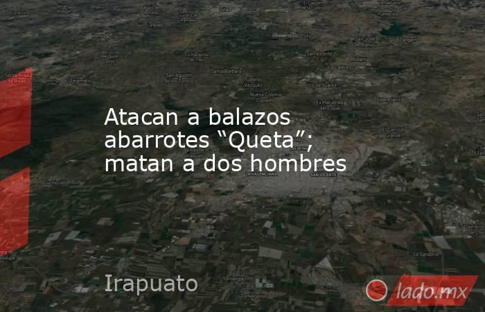 """Atacan a balazos abarrotes """"Queta""""; matan a dos hombres. Noticias en tiempo real"""
