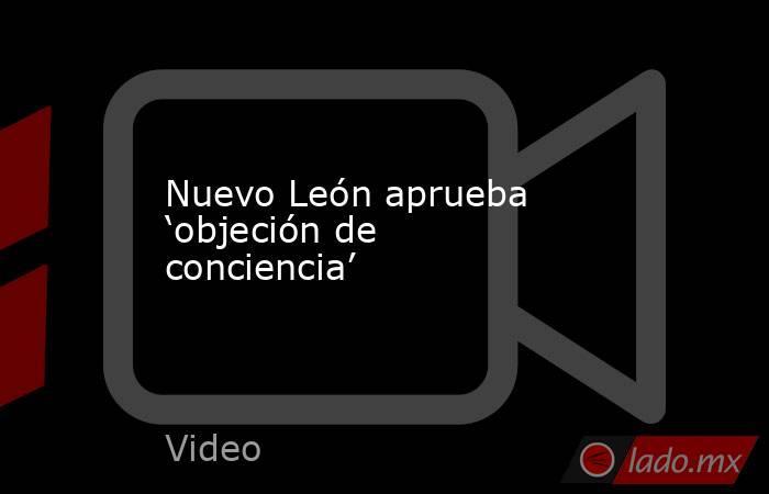 Nuevo León aprueba 'objeción de conciencia'. Noticias en tiempo real