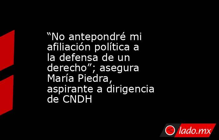 """""""No antepondré mi afiliación política a la defensa de un derecho""""; asegura María Piedra, aspirante a dirigencia de CNDH. Noticias en tiempo real"""