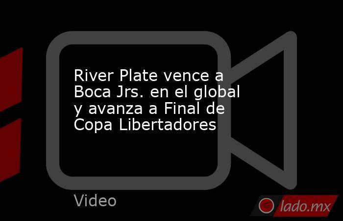 River Plate vence a Boca Jrs. en el global y avanza a Final de Copa Libertadores. Noticias en tiempo real