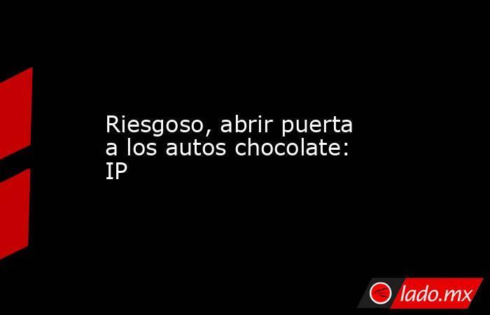 Riesgoso, abrir puerta a los autos chocolate: IP. Noticias en tiempo real