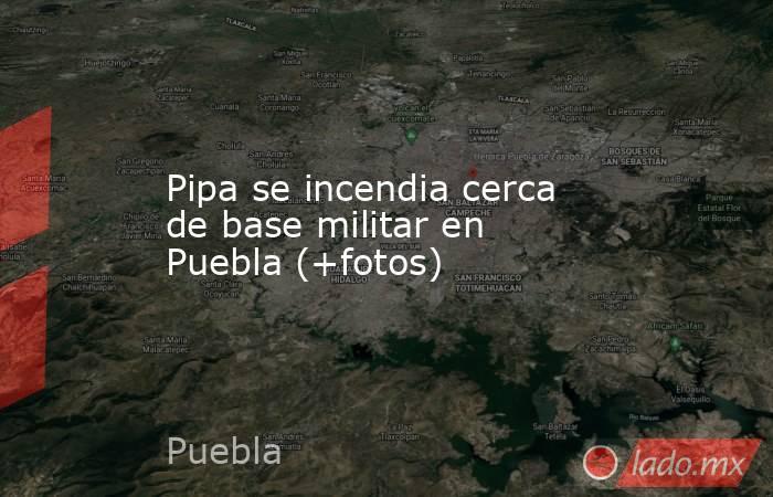 Pipa se incendia cerca de base militar en Puebla (+fotos). Noticias en tiempo real