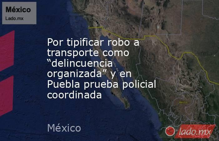 """Por tipificar robo a transporte como """"delincuencia organizada"""" y en Puebla prueba policial coordinada. Noticias en tiempo real"""
