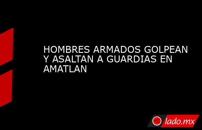 HOMBRES ARMADOS GOLPEAN Y ASALTAN A GUARDIAS EN AMATLAN. Noticias en tiempo real