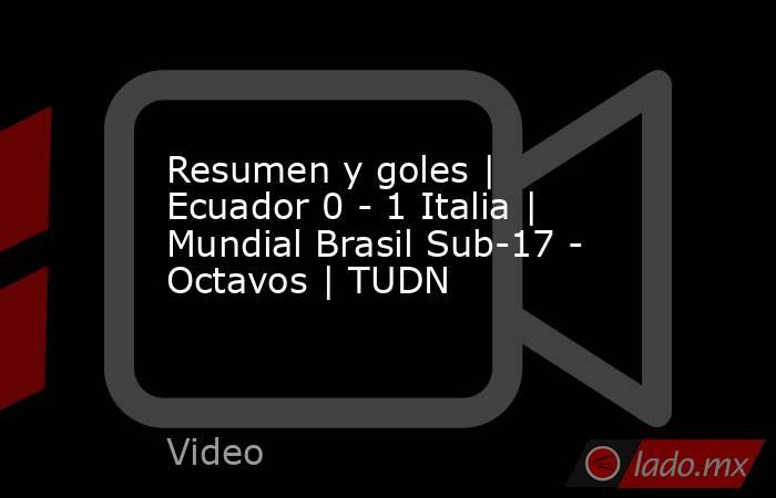 Resumen y goles | Ecuador 0 - 1 Italia | Mundial Brasil Sub-17 - Octavos | TUDN. Noticias en tiempo real