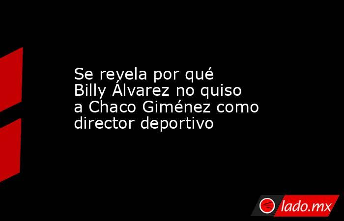 Se revela por qué Billy Álvarez no quiso a Chaco Giménez como director deportivo. Noticias en tiempo real