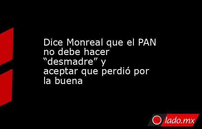 """Dice Monreal que el PAN no debe hacer """"desmadre"""" y aceptar que perdió por la buena. Noticias en tiempo real"""