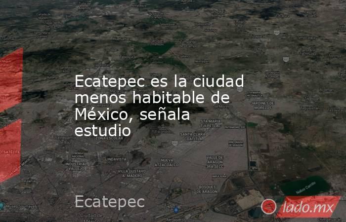 Ecatepec es la ciudad menos habitable de México, señala estudio. Noticias en tiempo real