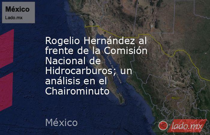 Rogelio Hernández al frente de la Comisión Nacional de Hidrocarburos; un análisis en el Chairominuto. Noticias en tiempo real