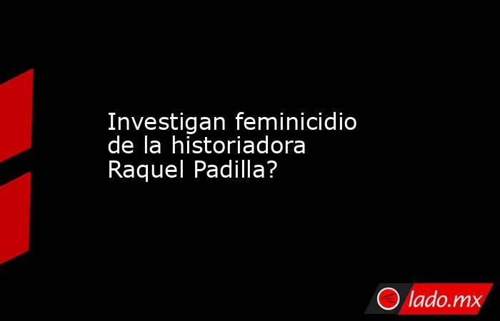 Investigan feminicidio de la historiadora Raquel Padilla?. Noticias en tiempo real