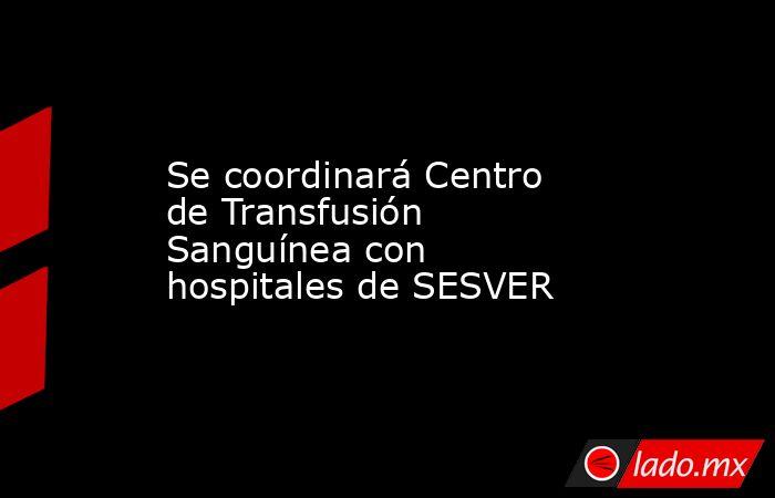 Se coordinará Centro de Transfusión Sanguínea con hospitales de SESVER. Noticias en tiempo real
