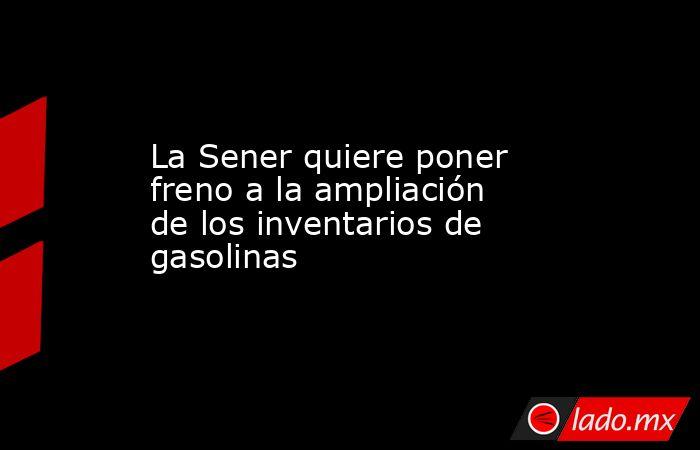La Sener quiere poner freno a la ampliación de los inventarios de gasolinas. Noticias en tiempo real
