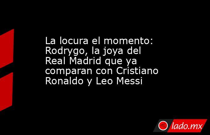 La locura el momento: Rodrygo, la joya del Real Madrid que ya comparan con Cristiano Ronaldo y Leo Messi. Noticias en tiempo real