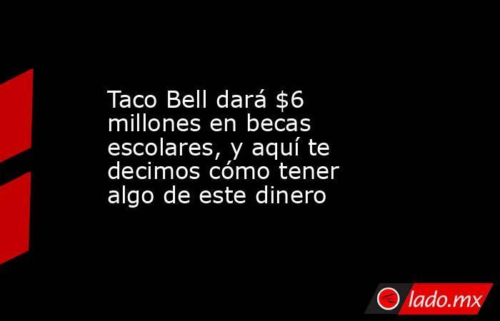 Taco Bell dará $6 millones en becas escolares, y aquí te decimos cómo tener algo de este dinero. Noticias en tiempo real