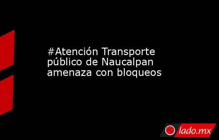 #Atención Transporte público de Naucalpan amenaza con bloqueos. Noticias en tiempo real